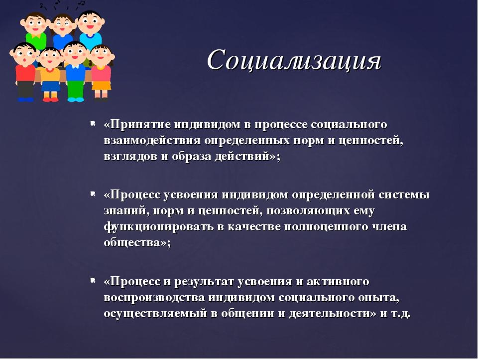 Социализация «Принятие индивидом в процессе социального взаимодействия опреде...