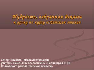 Мудрость, собранная веками к уроку по курсу «Светская этика» Автор: Ушакова Т