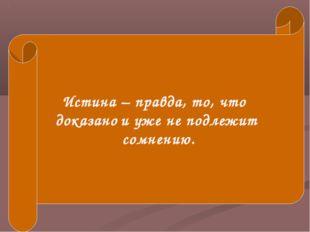 Истина – правда, то, что доказано и уже не подлежит сомнению.