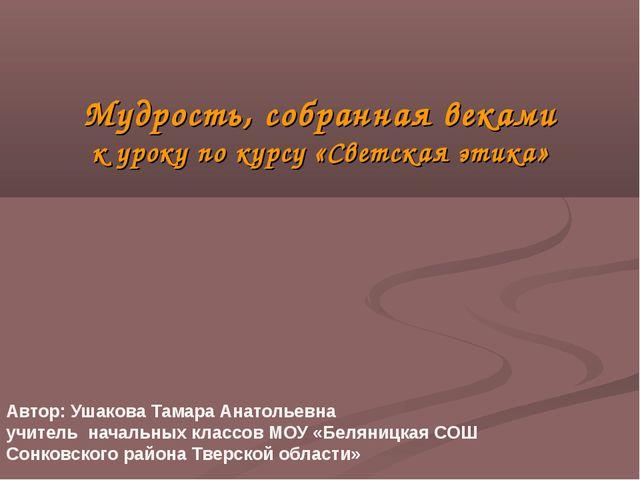 Мудрость, собранная веками к уроку по курсу «Светская этика» Автор: Ушакова Т...