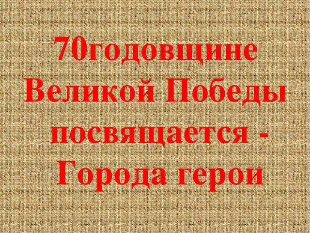70годовщине Великой Победы посвящается - Города герои