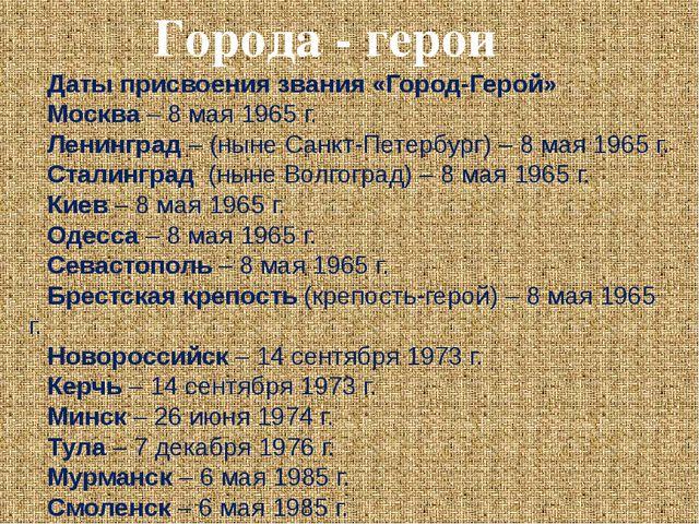 Города - герои Даты присвоения звания «Город-Герой» Москва – 8 мая 1965 г. Ле...