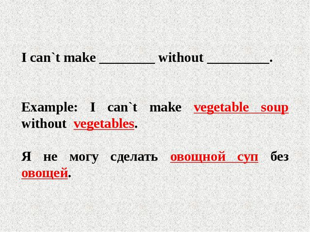 I can`t make ________ without _________. Example: I can`t make vegetable sou...