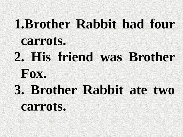 Brother Rabbit had four carrots. His friend was Brother Fox. Brother Rabbit...