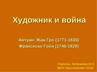 Художник и война Антуан- Жан Гро (1771-1835) Франсиско Гойя (1746-1828) Учите