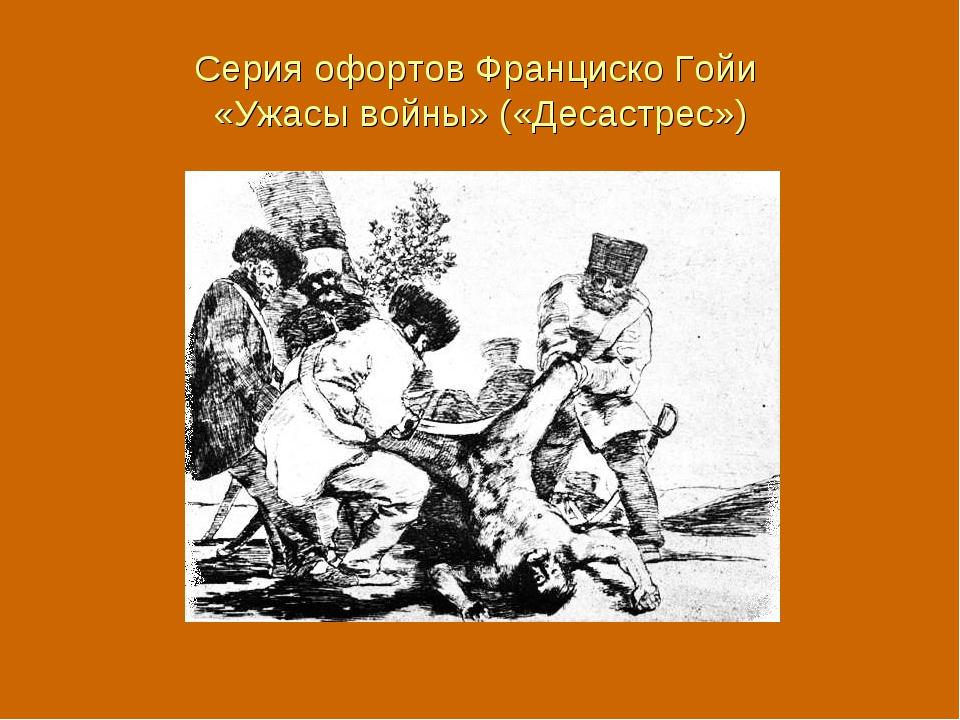 Серия офортов Франциско Гойи «Ужасы войны» («Десастрес»)