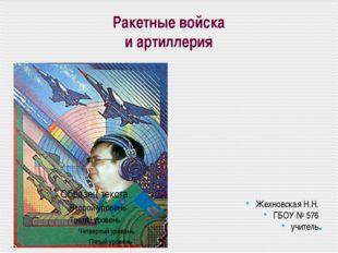 Ракетные войска и артиллерия Жехновская Н.Н. ГБОУ № 576 учитель