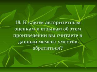 18. К каким авторитетным оценкам и отзывам об этом произведении вы считаете в