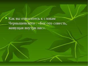 Как вы относитесь к словам Чернышевского : «Бог-это совесть, живущая внутри н