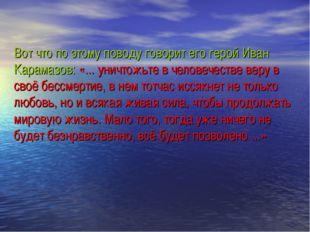 Вот что по этому поводу говорит его герой Иван Карамазов: «... уничтожьте в ч