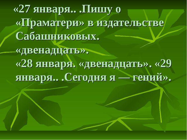 «27 января.. .Пишу о «Праматери» в издательстве Сабашниковых. «двенадцать»....