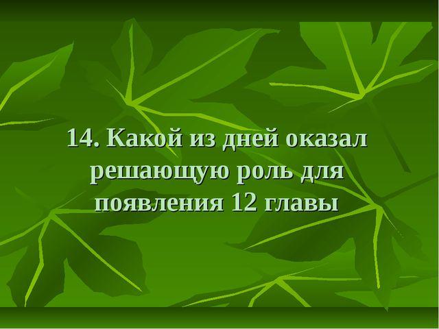 14. Какой из дней оказал решающую роль для появления 12 главы
