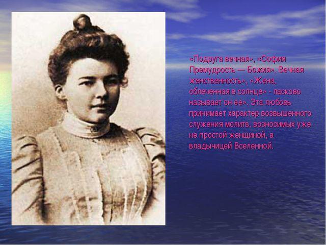 «Подруга вечная», «София Премудрость — Божия», Вечная женственность», «Жена,...