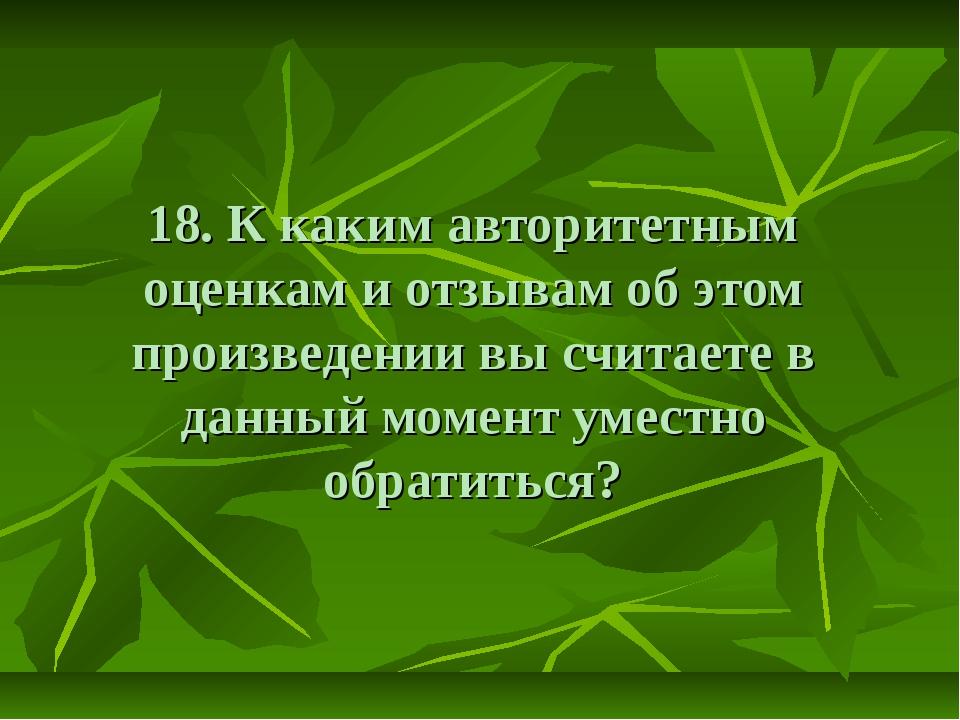 18. К каким авторитетным оценкам и отзывам об этом произведении вы считаете в...