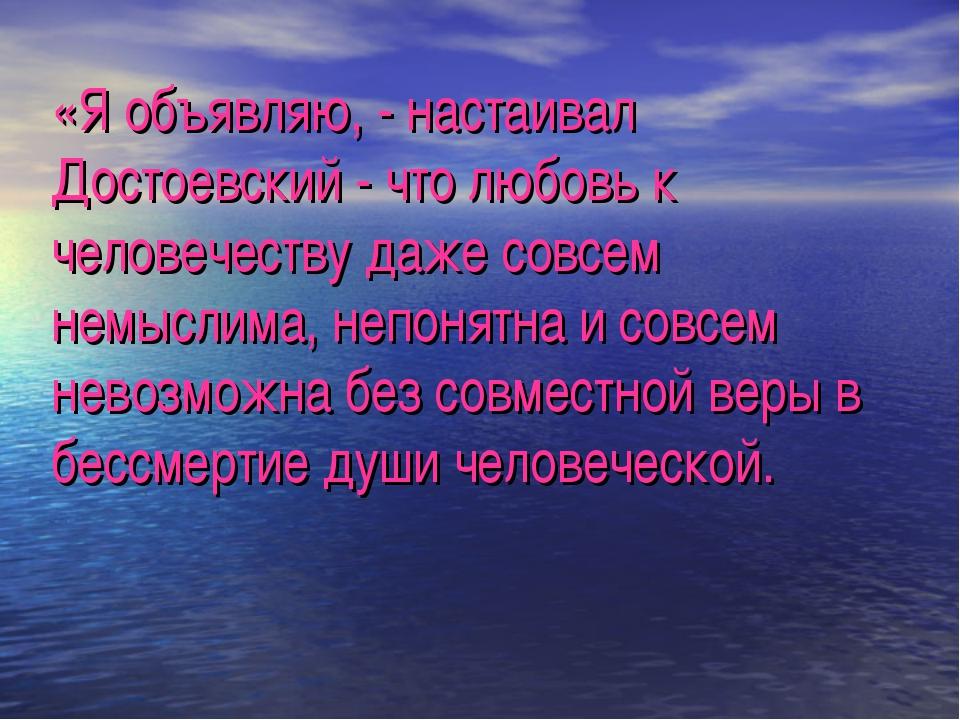 «Я объявляю, - настаивал Достоевский - что любовь к человечеству даже совсем...