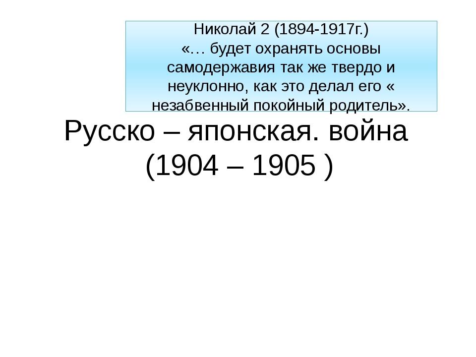 Русско – японская. война (1904 – 1905 ) Николай 2 (1894-1917г.) «… будет охра...