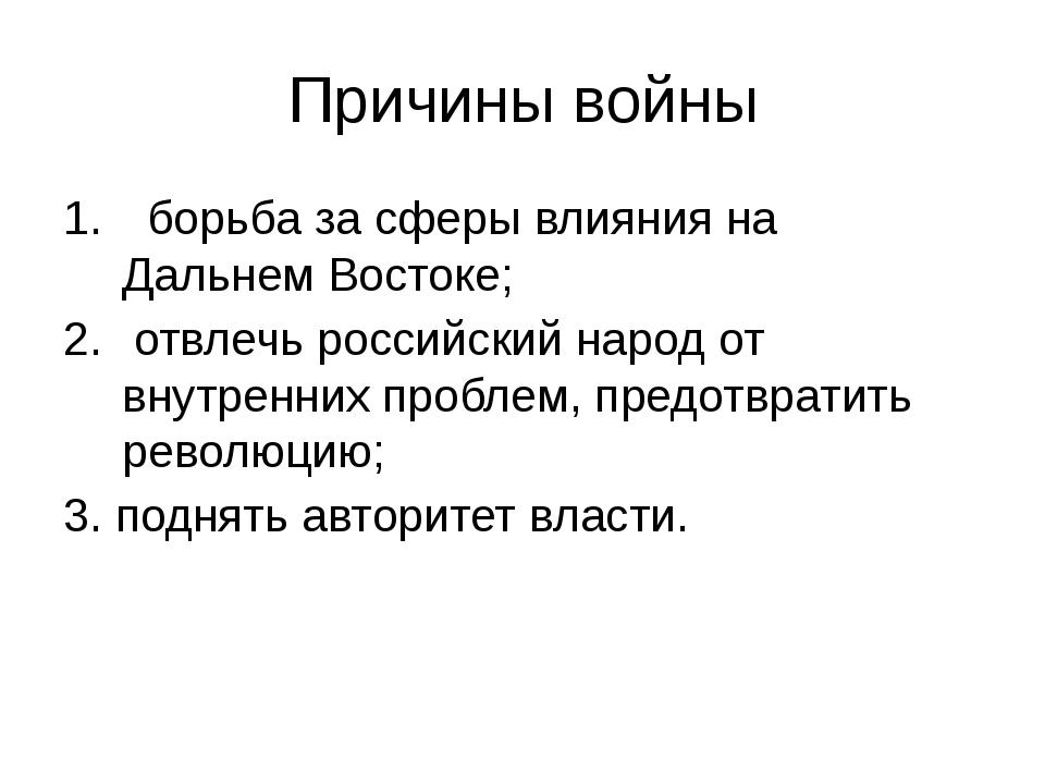 Причины войны борьба за сферы влияния на Дальнем Востоке; отвлечь российский...