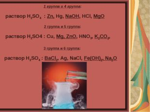 1 группа и 4 группа: раствор H2SO4 : Zn, Hg, NaOH, HCl, MgO 2 группа и 5 груп