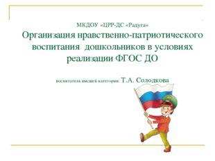 МКДОУ «ЦРР-ДС «Радуга» Организация нравственно-патриотического воспитания дош