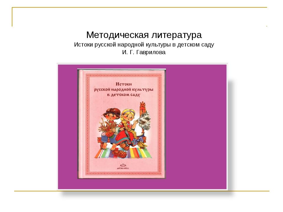 Методическая литература Истоки русской народной культуры в детском саду И. Г....