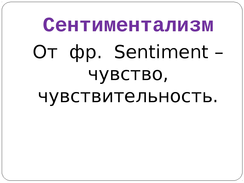 Сентиментализм От фр. Sentiment – чувство, чувствительность.