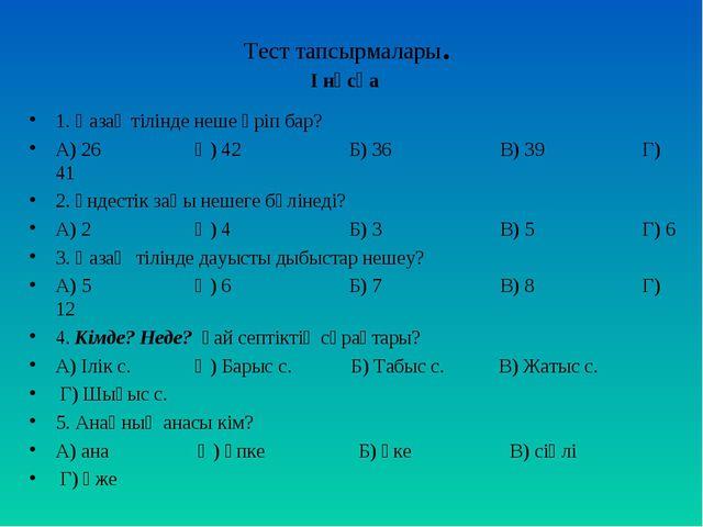 Тест тапсырмалары. І нұсқа 1. Қазақ тілінде неше әріп бар? А) 26 Ә) 42 Б) 36...