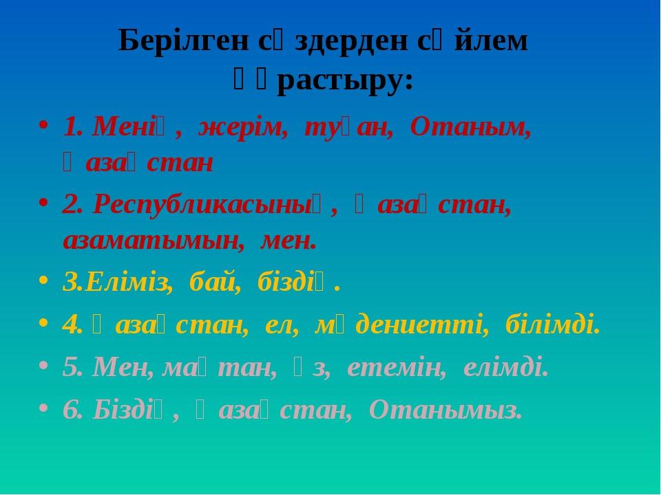 Берілген сөздерден сөйлем құрастыру: 1. Менің, жерім, туған, Отаным, Қазақста...