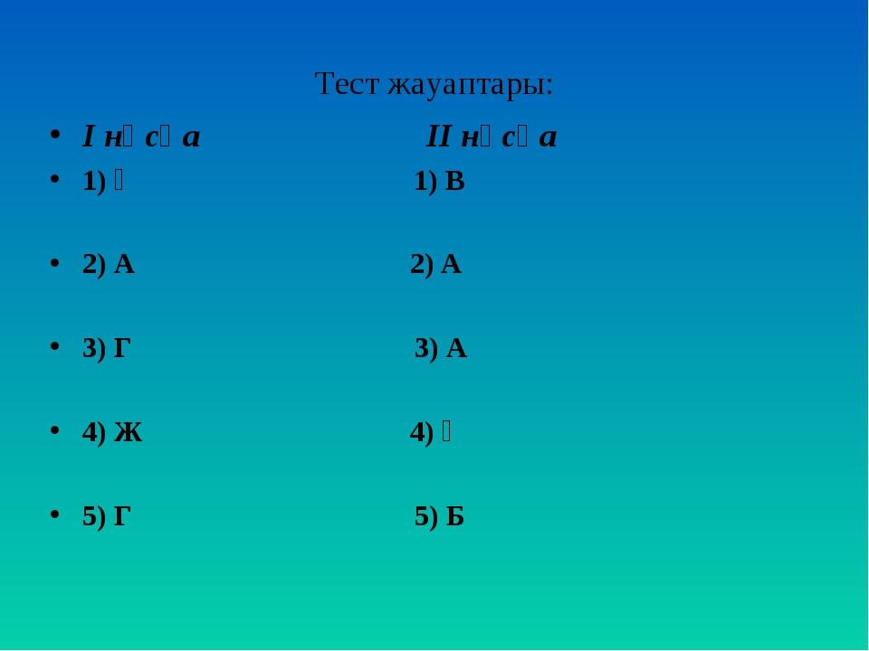 Тест жауаптары: І нұсқа ІІ нұсқа 1) Ә 1) В 2) А 2) А 3) Г 3) А 4) Ж 4) Ә 5) Г...