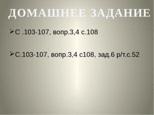 С .103-107, вопр.3,4 с.108 С.103-107, вопр.3,4 с108, зад.6 р/т.с.52 ДОМАШНЕЕ