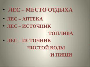 ЛЕС – АПТЕКА ЛЕС – ИСТОЧНИК ТОПЛИВА ЛЕС – ИСТОЧНИК ЧИСТОЙ ВОДЫ И ПИЩИ ЛЕС –
