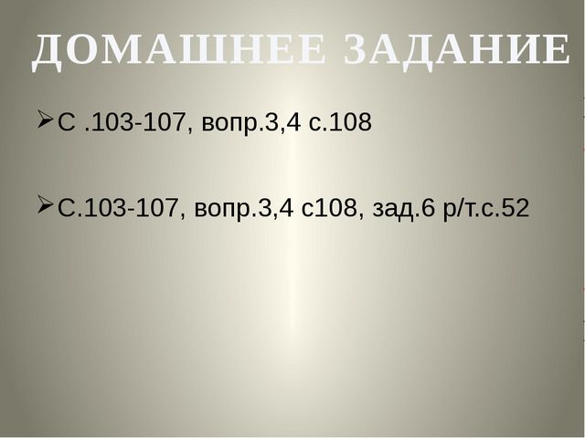 С .103-107, вопр.3,4 с.108 С.103-107, вопр.3,4 с108, зад.6 р/т.с.52 ДОМАШНЕЕ...