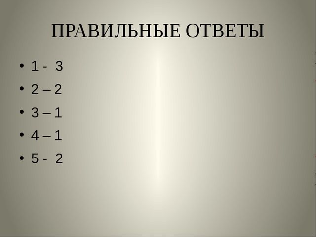 ПРАВИЛЬНЫЕ ОТВЕТЫ 1 - 3 2 – 2 3 – 1 4 – 1 5 - 2