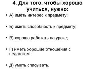 4. Для того, чтобы хорошо учиться, нужно: А) иметь интерес к предмету; Б) име
