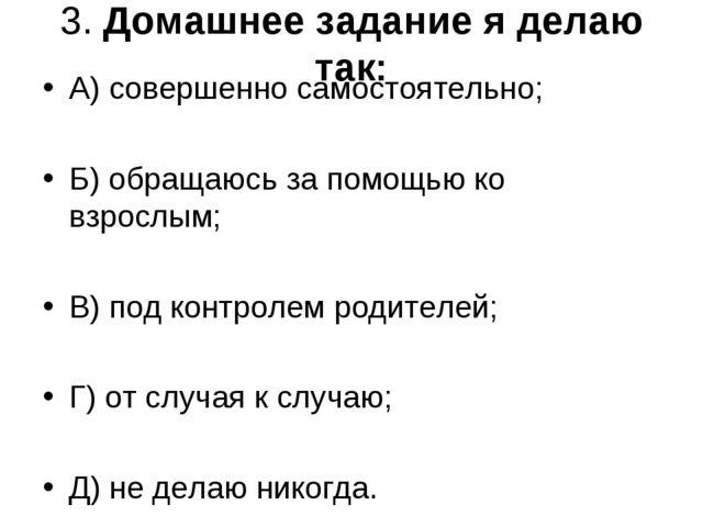 3. Домашнее задание я делаю так: А) совершенно самостоятельно; Б) обращаюсь з...