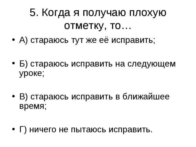 5. Когда я получаю плохую отметку, то… А) стараюсь тут же её исправить; Б) ст...