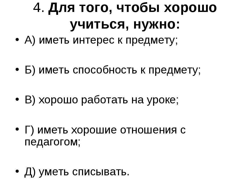 4. Для того, чтобы хорошо учиться, нужно: А) иметь интерес к предмету; Б) име...