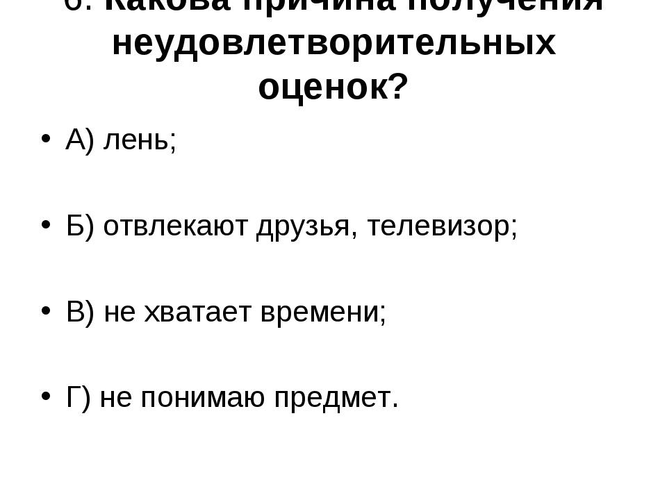 6. Какова причина получения неудовлетворительных оценок? А) лень; Б) отвлекаю...