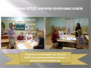 Засідання ШПЦК вчителів початкових класів Розробка рекомендацій для батьків м