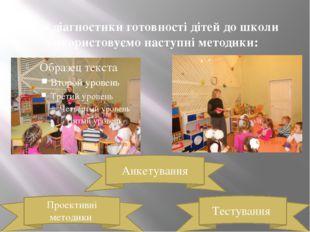 Для діагностики готовності дітей до школи використовуємо наступні методики: Т