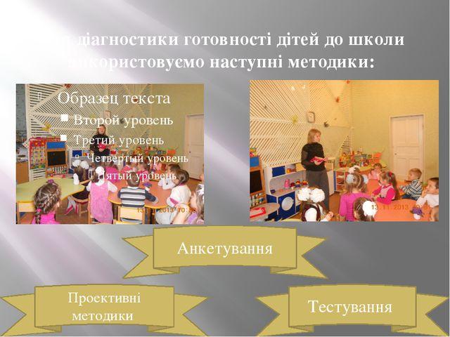 Для діагностики готовності дітей до школи використовуємо наступні методики: Т...