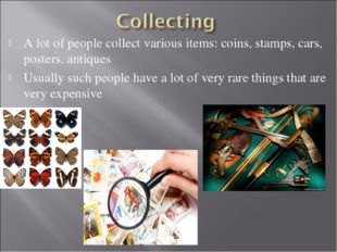 A lot of people collect various items: coins, stamps, cars, posters, antiques
