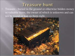 Treasure - buried in the ground or otherwise hidden money or valuable items,