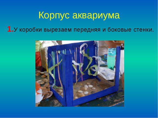 Корпус аквариума 1.У коробки вырезаем передняя и боковые стенки.