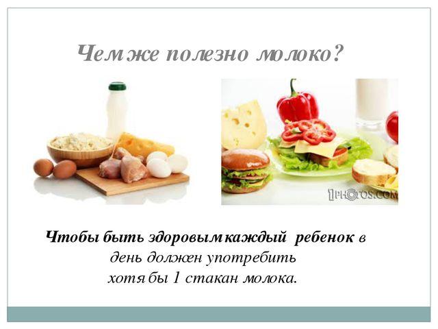 Чем же полезно молоко? Чтобы быть здоровым каждый ребенок в день должен употр...