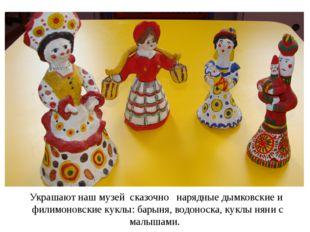 Украшают наш музей сказочно нарядные дымковские и филимоновские куклы: барыня