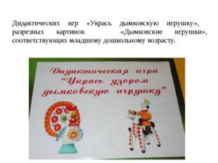 Дидактических игр «Укрась дымковскую игрушку», разрезных картинок «Дымковски