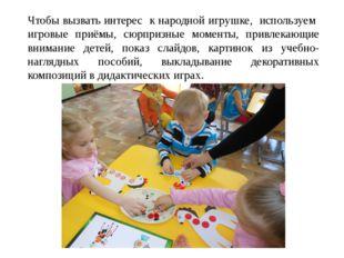 Чтобы вызвать интерес к народной игрушке, используем игровые приёмы, сюрпризн