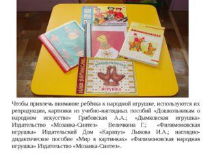 Чтобы привлечь внимание ребёнка к народной игрушке, используются их репродукц