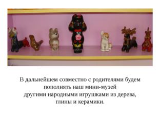 В дальнейшем совместно с родителями будем пополнять наш мини-музей другими н