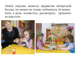 Любая игрушка является предметом интересной беседы, ею можно не только любова